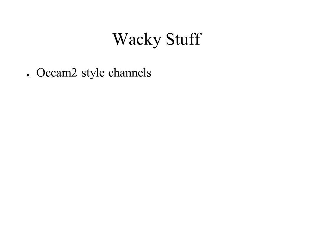 Wacky Stuff ● Occam2 style channels