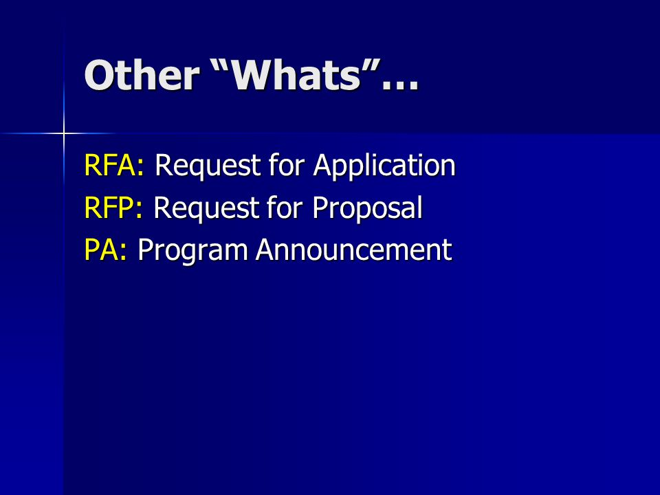 Other Whats … RFA: Request for Application RFP: Request for Proposal PA: Program Announcement