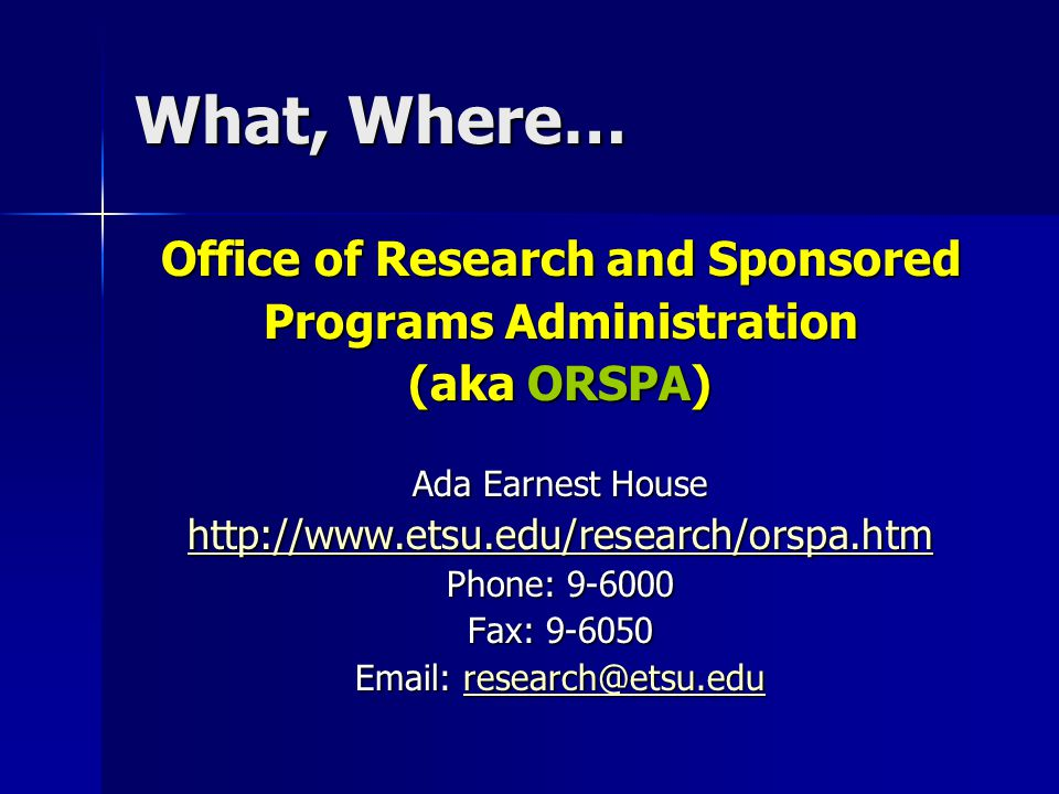 What, Where… Office of Research and Sponsored Programs Administration (aka ORSPA) Ada Earnest House http://www.etsu.edu/research/orspa.htm Phone: 9-6000 Fax: 9-6050 Email: research@etsu.edu research@etsu.edu