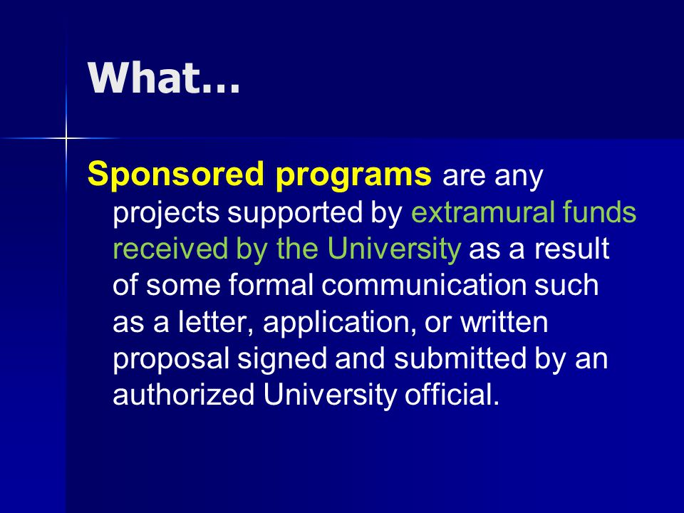 What… Sponsored programs are any projects supported by extramural funds received by the University as a result of some formal communication such as a letter, application, or written proposal signed and submitted by an authorized University official.