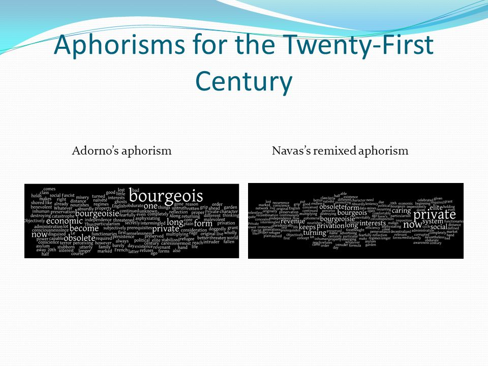 Aphorisms for the Twenty-First Century Adorno's aphorismNavas's remixed aphorism