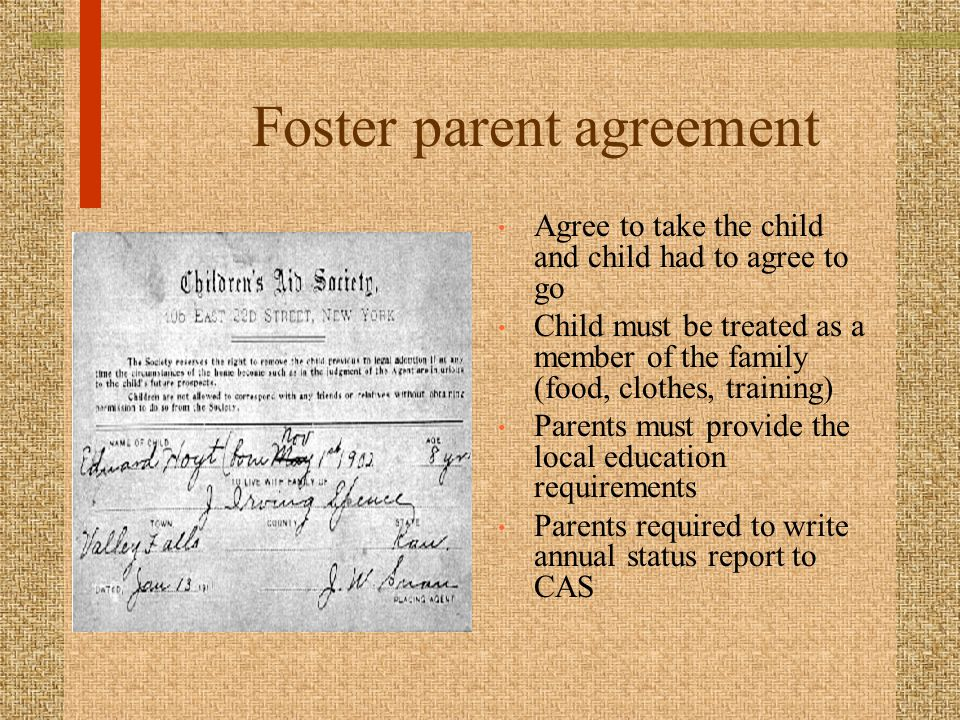 Foster parent agreement Agree to take the child and child had to agree to go Child must be treated as a member of the family (food, clothes, training) Parents must provide the local education requirements Parents required to write annual status report to CAS