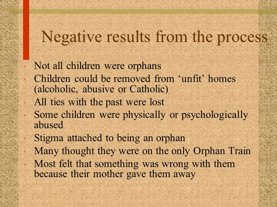 Negative results from the process Not all children were orphans Children could be removed from 'unfit' homes (alcoholic, abusive or Catholic) All ties with the past were lost Some children were physically or psychologically abused Stigma attached to being an orphan Many thought they were on the only Orphan Train Most felt that something was wrong with them because their mother gave them away