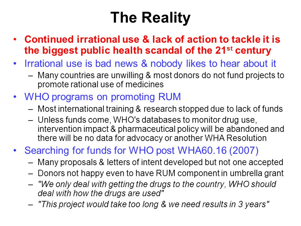 The Reality Continued irrational use & lack of action to tackle it is the biggest public health scandal of the 21 st century Irrational use is bad news & nobody likes to hear about it –Many countries are unwilling & most donors do not fund projects to promote rational use of medicines WHO programs on promoting RUM –Most international training & research stopped due to lack of funds –Unless funds come, WHO s databases to monitor drug use, intervention impact & pharmaceutical policy will be abandoned and there will be no data for advocacy or another WHA Resolution Searching for funds for WHO post WHA60.16 (2007) –Many proposals & letters of intent developed but not one accepted –Donors not happy even to have RUM component in umbrella grant – We only deal with getting the drugs to the country, WHO should deal with how the drugs are used – This project would take too long & we need results in 3 years