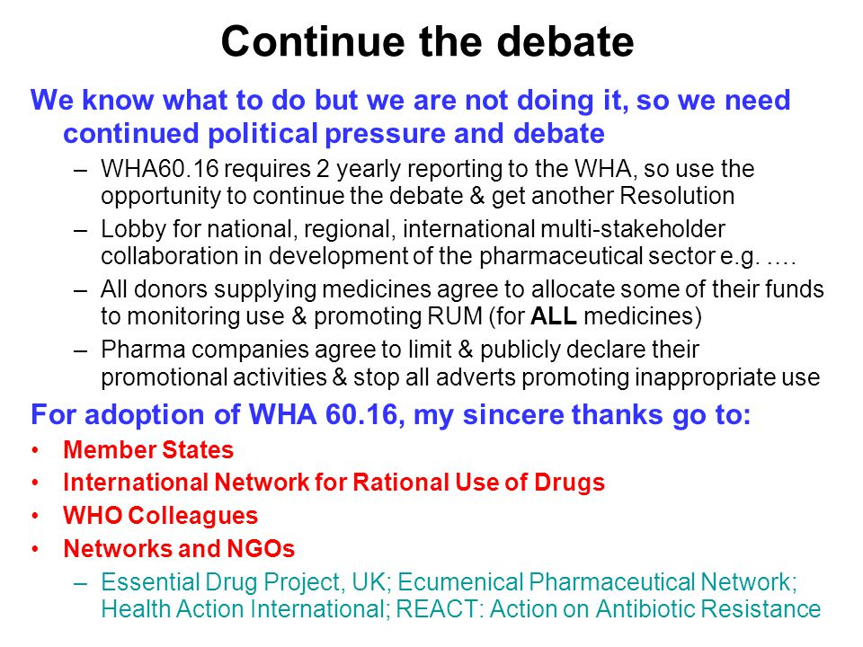 Continue the debate We know what to do but we are not doing it, so we need continued political pressure and debate –WHA60.16 requires 2 yearly reporting to the WHA, so use the opportunity to continue the debate & get another Resolution –Lobby for national, regional, international multi-stakeholder collaboration in development of the pharmaceutical sector e.g.