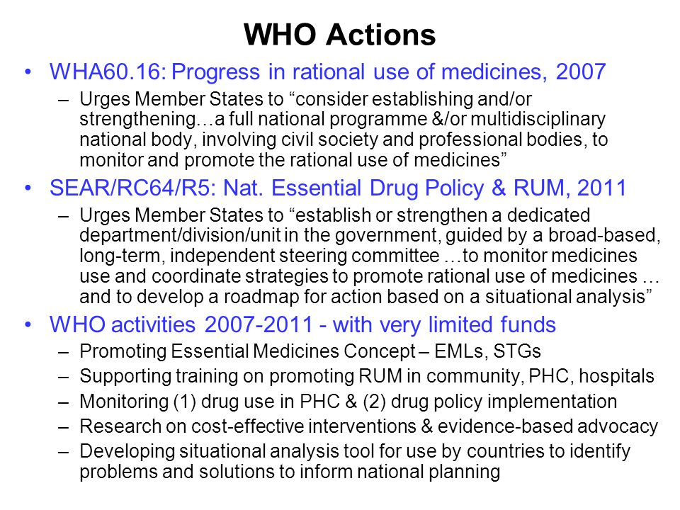 WHO Actions WHA60.16: Progress in rational use of medicines, 2007 –Urges Member States to consider establishing and/or strengthening…a full national programme &/or multidisciplinary national body, involving civil society and professional bodies, to monitor and promote the rational use of medicines SEAR/RC64/R5: Nat.