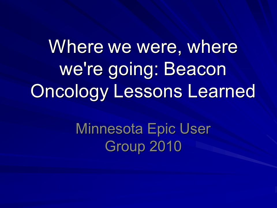 Where we were, where we re going: Beacon Oncology Lessons Learned Minnesota Epic User Group 2010
