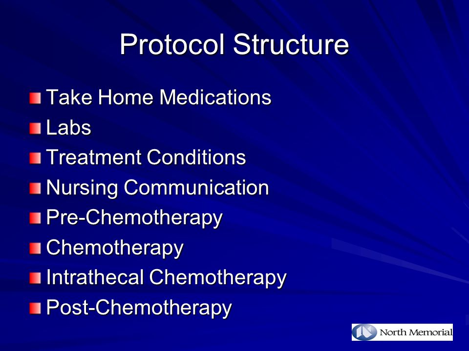 Protocol Structure Take Home Medications Labs Treatment Conditions Nursing Communication Pre-ChemotherapyChemotherapy Intrathecal Chemotherapy Post-Chemotherapy