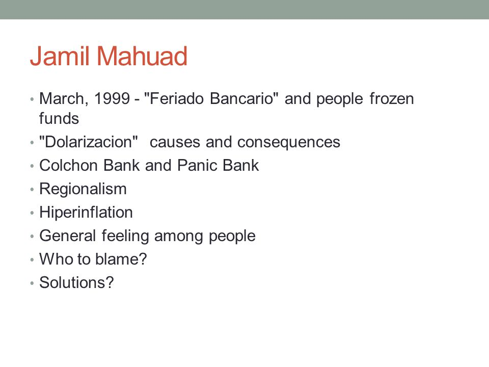 Jamil Mahuad March, 1999 - Feriado Bancario and people frozen funds Dolarizacion causes and consequences Colchon Bank and Panic Bank Regionalism Hiperinflation General feeling among people Who to blame.