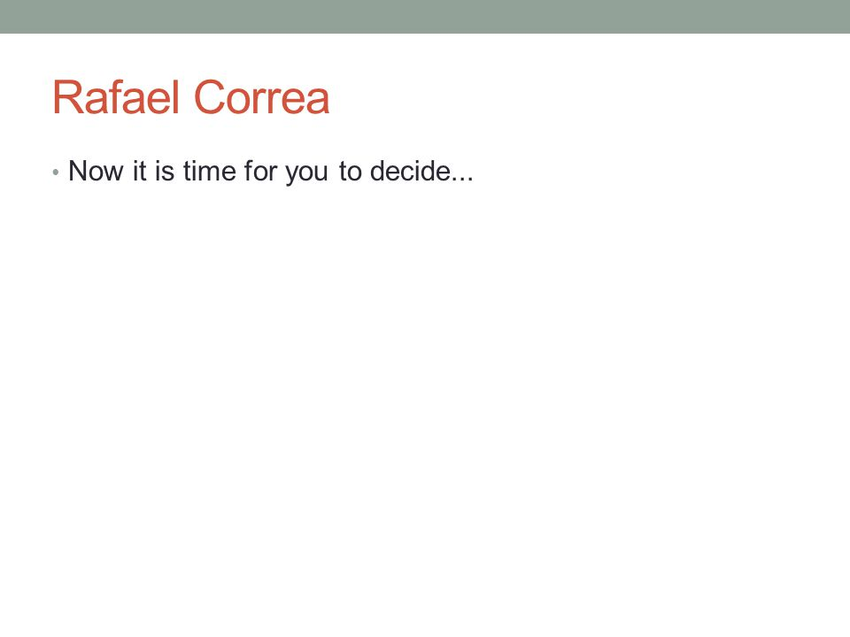 Rafael Correa Now it is time for you to decide...
