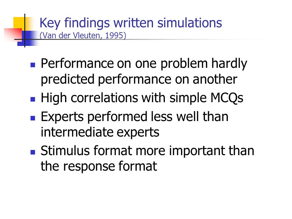 Key findings written simulations (Van der Vleuten, 1995) Performance on one problem hardly predicted performance on another High correlations with simple MCQs Experts performed less well than intermediate experts Stimulus format more important than the response format