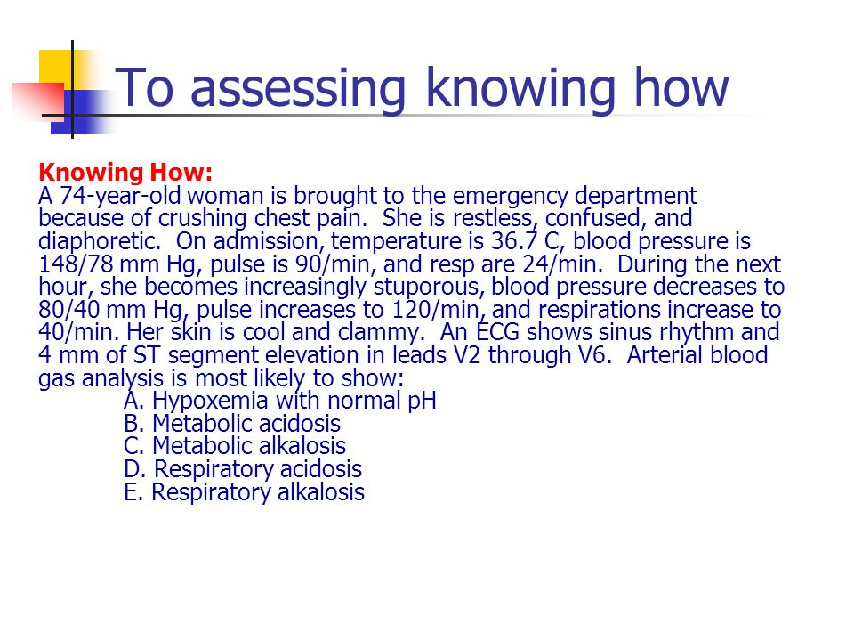 To assessing knowing how Knowing How: A 74-year-old woman is brought to the emergency department because of crushing chest pain.