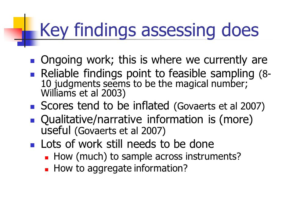 Key findings assessing does Ongoing work; this is where we currently are Reliable findings point to feasible sampling (8- 10 judgments seems to be the magical number; Williams et al 2003) Scores tend to be inflated (Govaerts et al 2007) Qualitative/narrative information is (more) useful (Govaerts et al 2007) Lots of work still needs to be done How (much) to sample across instruments.