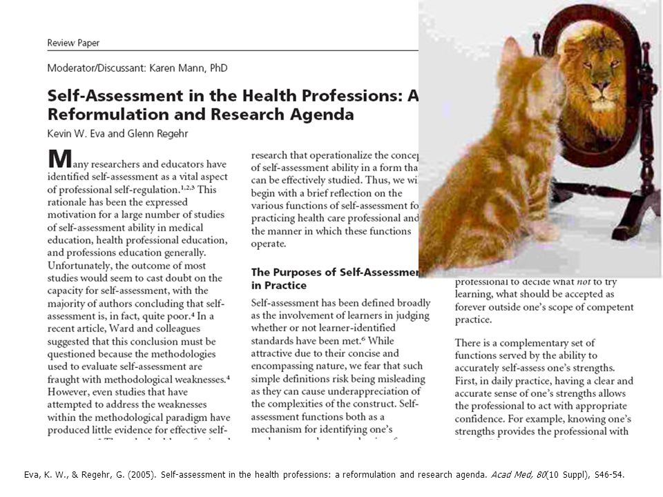 Eva, K. W., & Regehr, G. (2005). Self-assessment in the health professions: a reformulation and research agenda. Acad Med, 80(10 Suppl), S46-54.