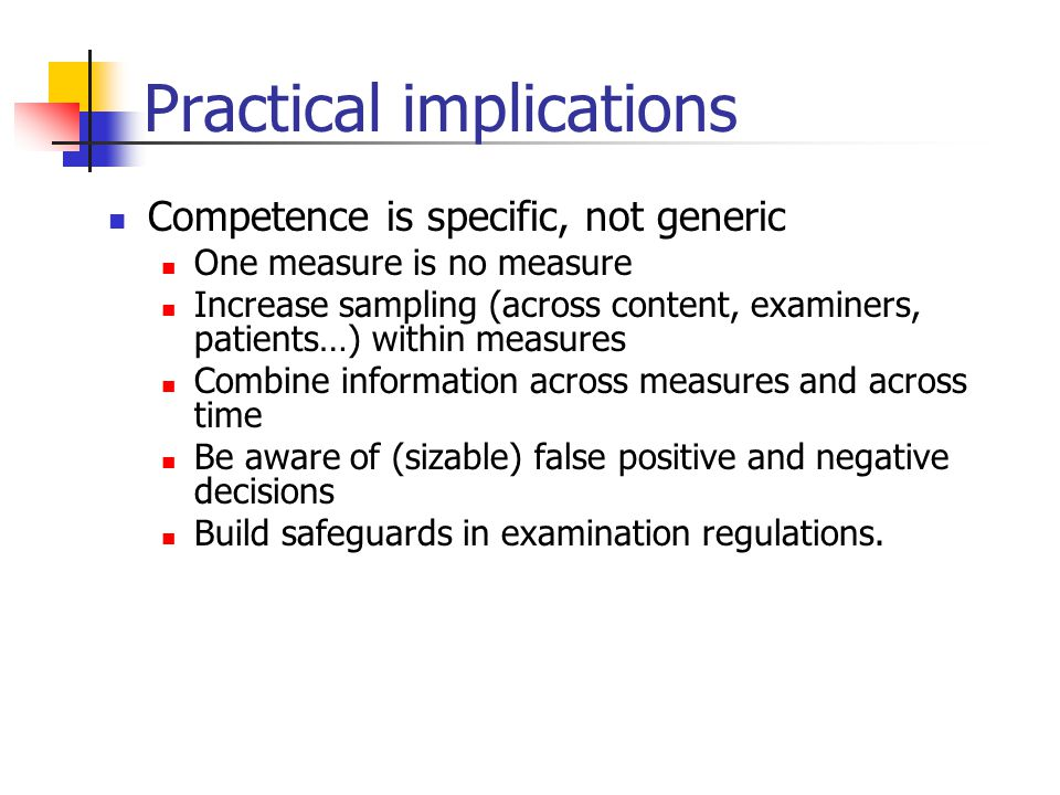 Practical implications Competence is specific, not generic One measure is no measure Increase sampling (across content, examiners, patients…) within measures Combine information across measures and across time Be aware of (sizable) false positive and negative decisions Build safeguards in examination regulations.