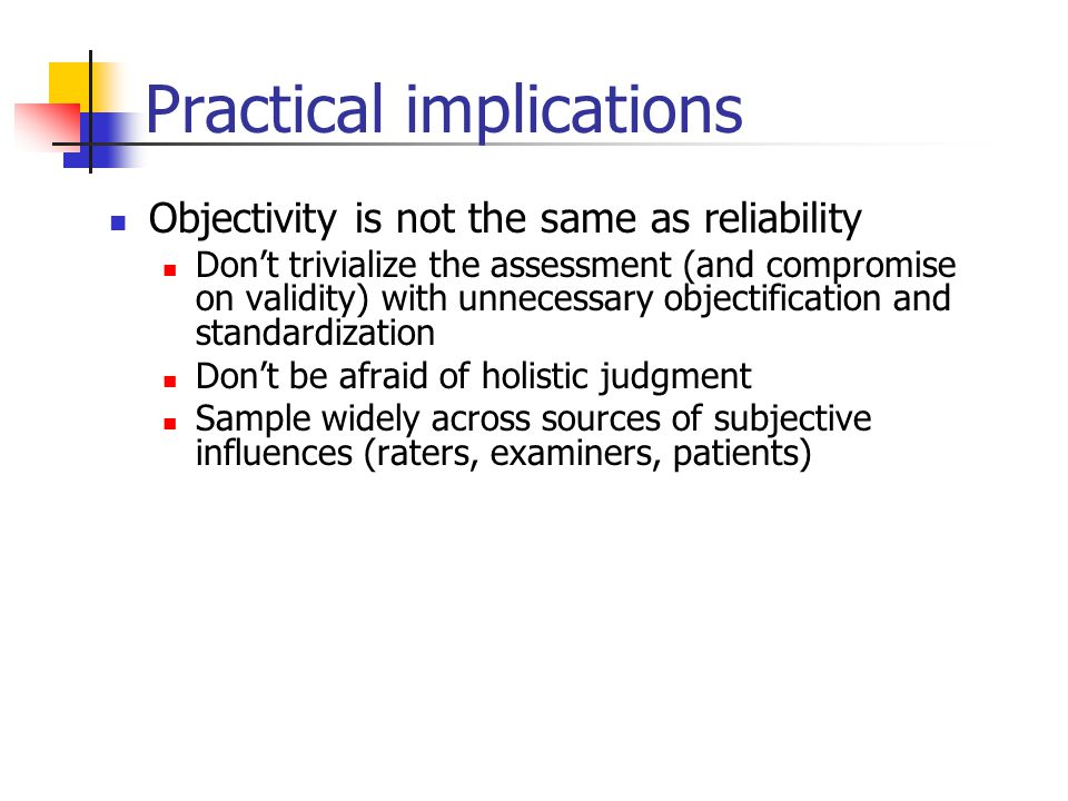 Practical implications Objectivity is not the same as reliability Don't trivialize the assessment (and compromise on validity) with unnecessary objectification and standardization Don't be afraid of holistic judgment Sample widely across sources of subjective influences (raters, examiners, patients)