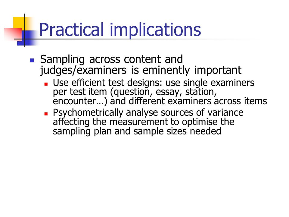 Practical implications Sampling across content and judges/examiners is eminently important Use efficient test designs: use single examiners per test item (question, essay, station, encounter…) and different examiners across items Psychometrically analyse sources of variance affecting the measurement to optimise the sampling plan and sample sizes needed