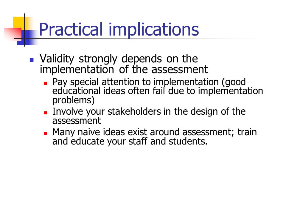 Practical implications Validity strongly depends on the implementation of the assessment Pay special attention to implementation (good educational ideas often fail due to implementation problems) Involve your stakeholders in the design of the assessment Many naive ideas exist around assessment; train and educate your staff and students.