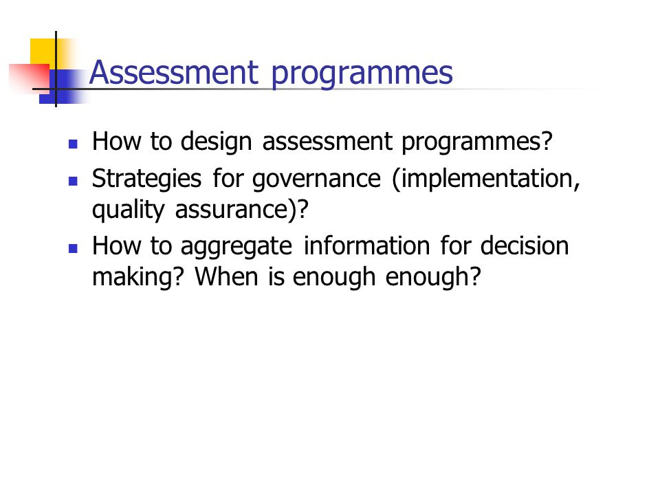Assessment programmes How to design assessment programmes? Strategies for governance (implementation, quality assurance)? How to aggregate information