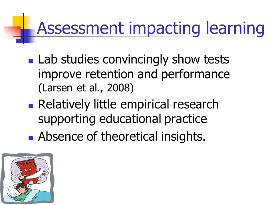 Assessment impacting learning Lab studies convincingly show tests improve retention and performance (Larsen et al., 2008) Relatively little empirical research supporting educational practice Absence of theoretical insights.