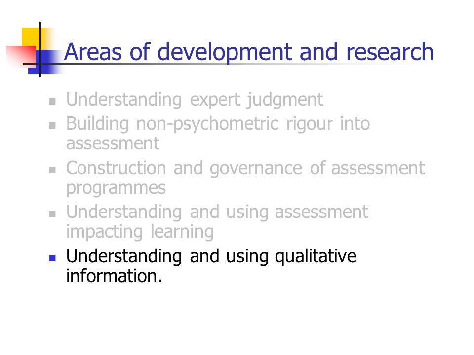 Areas of development and research Understanding expert judgment Building non-psychometric rigour into assessment Construction and governance of assessment programmes Understanding and using assessment impacting learning Understanding and using qualitative information.