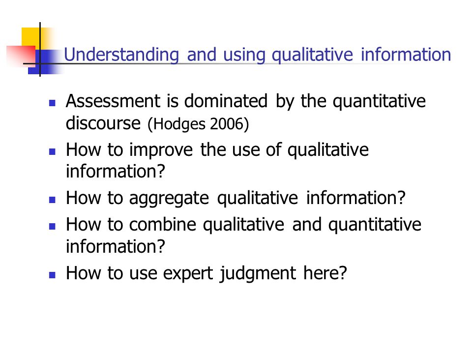Understanding and using qualitative information Assessment is dominated by the quantitative discourse (Hodges 2006) How to improve the use of qualitative information.