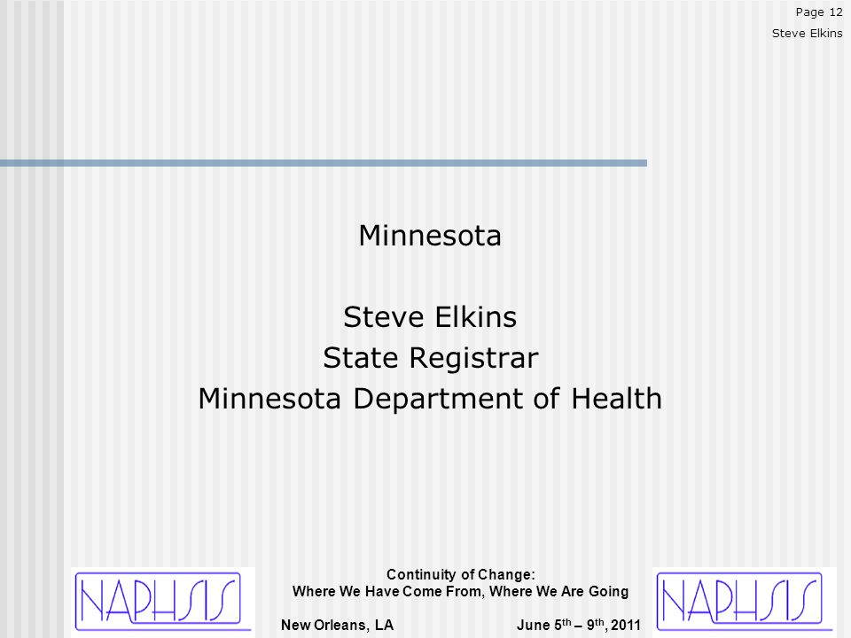 Continuity of Change: Where We Have Come From, Where We Are Going New Orleans, LA June 5 th – 9 th, 2011 Minnesota Steve Elkins State Registrar Minnesota Department of Health Page 12 Steve Elkins