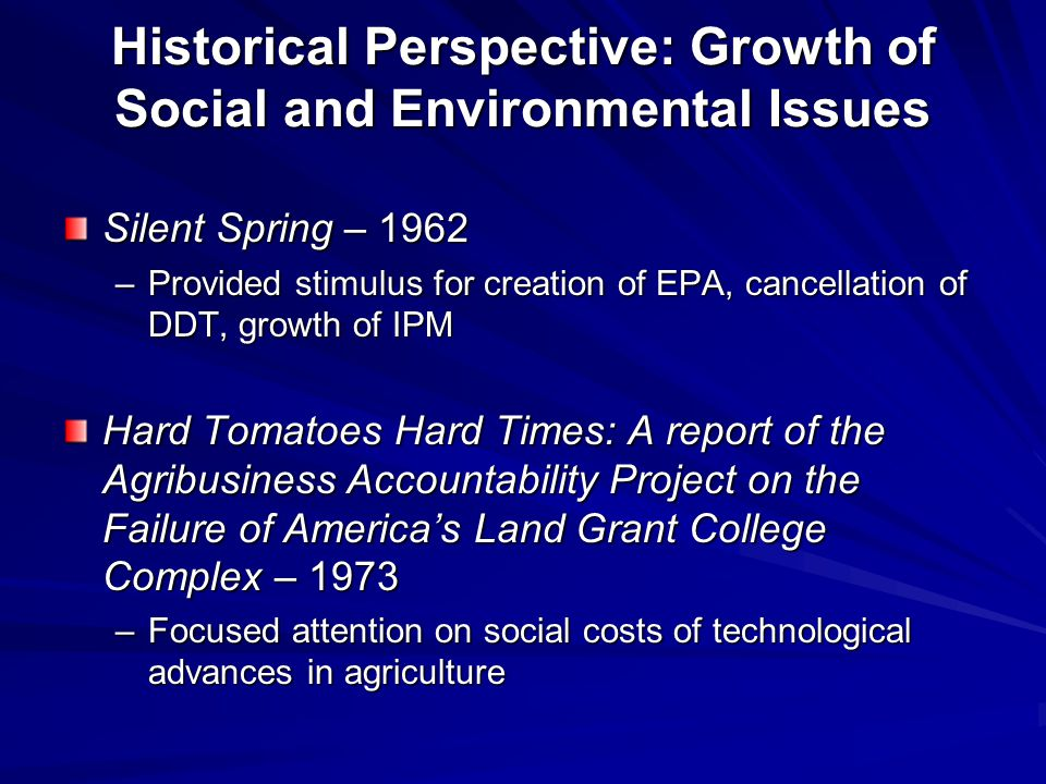 Historical Perspective: Growth of Social and Environmental Issues Silent Spring – 1962 –Provided stimulus for creation of EPA, cancellation of DDT, growth of IPM Hard Tomatoes Hard Times: A report of the Agribusiness Accountability Project on the Failure of America's Land Grant College Complex – 1973 –Focused attention on social costs of technological advances in agriculture