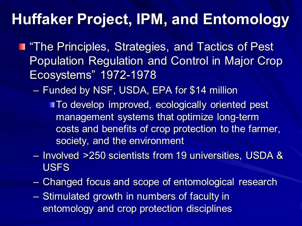 Huffaker Project, IPM, and Entomology The Principles, Strategies, and Tactics of Pest Population Regulation and Control in Major Crop Ecosystems 1972-1978 –Funded by NSF, USDA, EPA for $14 million To develop improved, ecologically oriented pest management systems that optimize long-term costs and benefits of crop protection to the farmer, society, and the environment –Involved >250 scientists from 19 universities, USDA & USFS –Changed focus and scope of entomological research –Stimulated growth in numbers of faculty in entomology and crop protection disciplines
