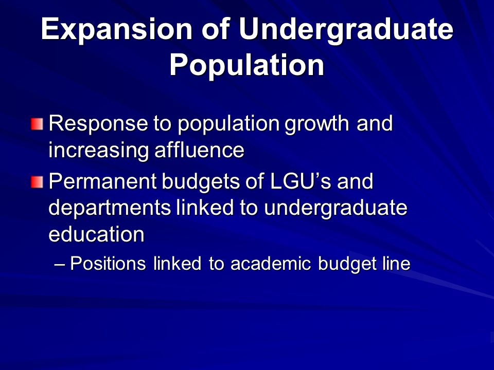 Expansion of Undergraduate Population Response to population growth and increasing affluence Permanent budgets of LGU's and departments linked to undergraduate education –Positions linked to academic budget line