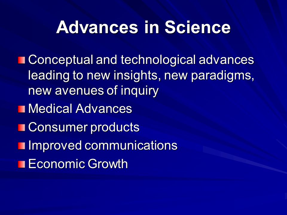 Advances in Science Conceptual and technological advances leading to new insights, new paradigms, new avenues of inquiry Medical Advances Consumer products Improved communications Economic Growth