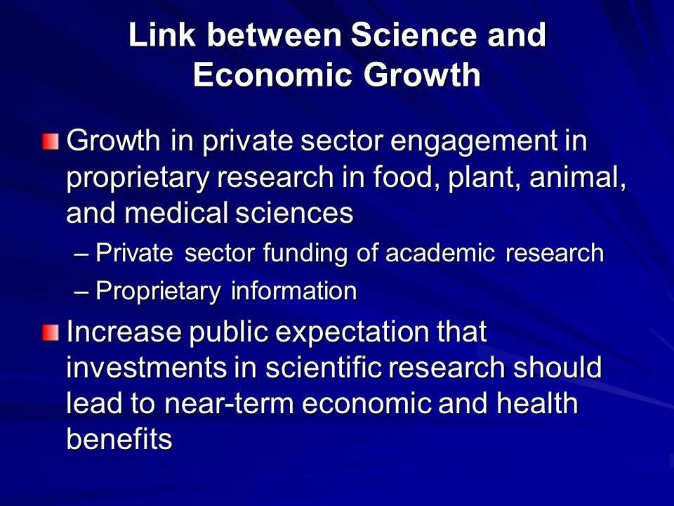 Link between Science and Economic Growth Growth in private sector engagement in proprietary research in food, plant, animal, and medical sciences –Private sector funding of academic research –Proprietary information Increase public expectation that investments in scientific research should lead to near-term economic and health benefits
