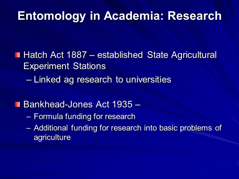 Entomology in Academia: Research Hatch Act 1887 – established State Agricultural Experiment Stations –Linked ag research to universities Bankhead-Jones Act 1935 – –Formula funding for research –Additional funding for research into basic problems of agriculture