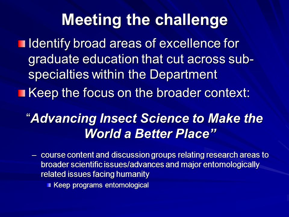 Meeting the challenge Identify broad areas of excellence for graduate education that cut across sub- specialties within the Department Keep the focus on the broader context: Advancing Insect Science to Make the World a Better Place –course content and discussion groups relating research areas to broader scientific issues/advances and major entomologically related issues facing humanity Keep programs entomological
