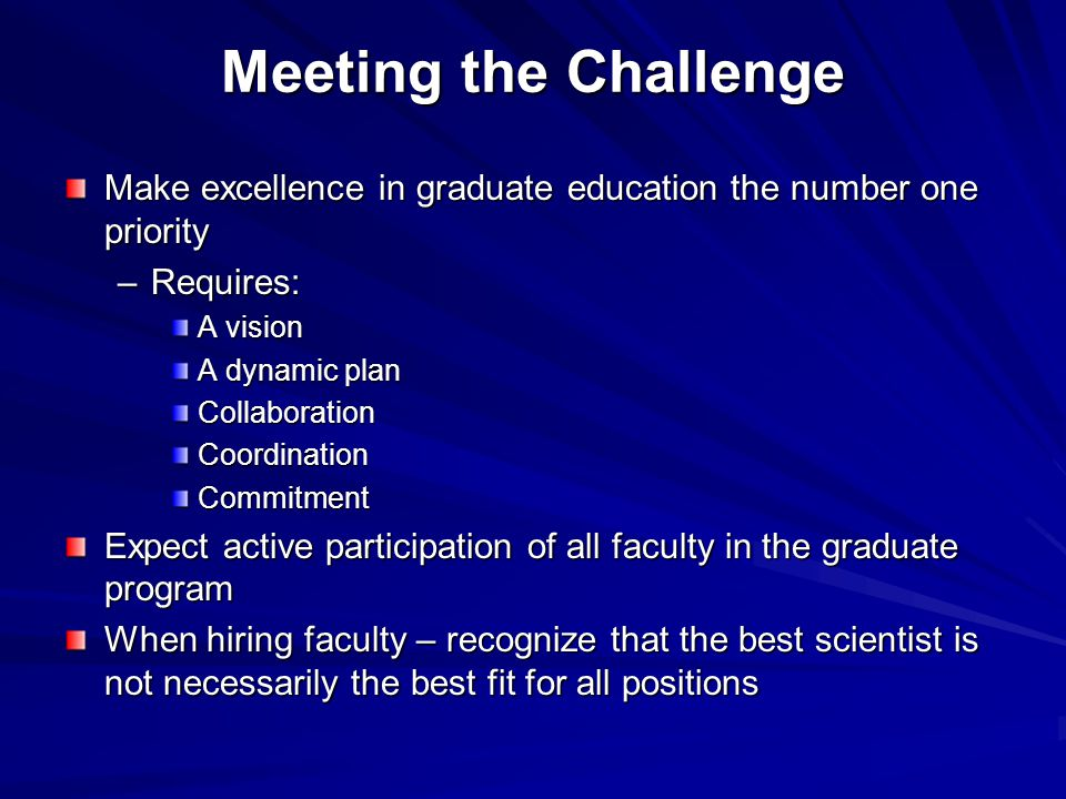 Meeting the Challenge Make excellence in graduate education the number one priority –Requires: A vision A dynamic plan CollaborationCoordinationCommitment Expect active participation of all faculty in the graduate program When hiring faculty – recognize that the best scientist is not necessarily the best fit for all positions