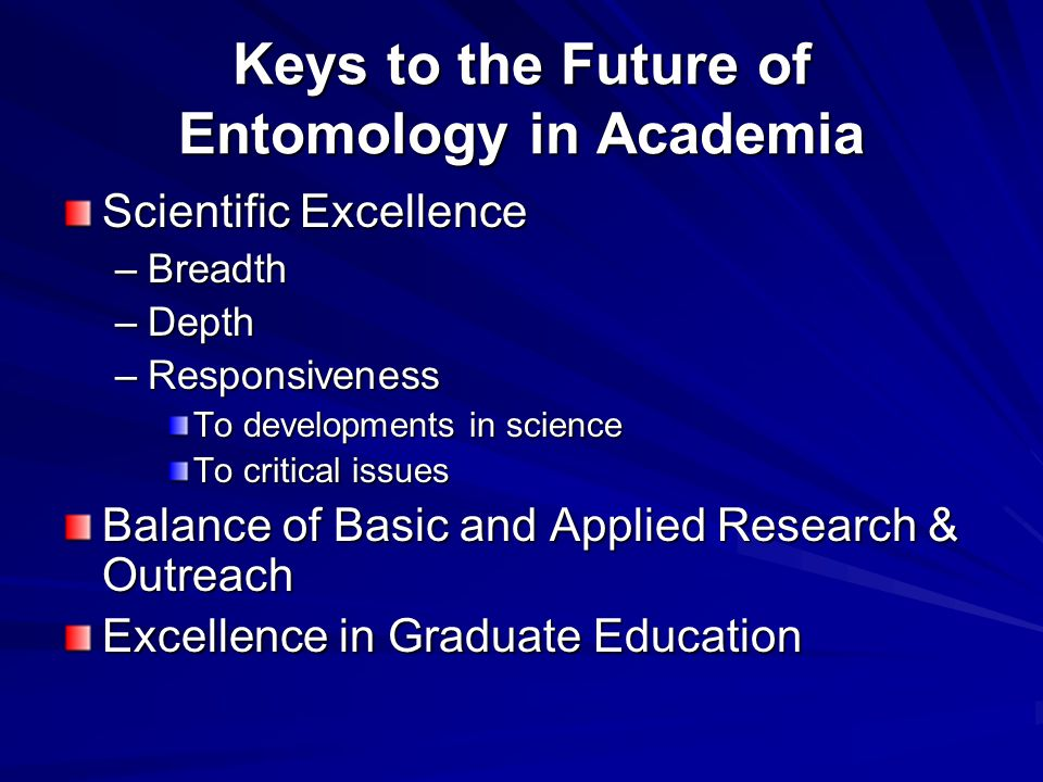 Keys to the Future of Entomology in Academia Scientific Excellence –Breadth –Depth –Responsiveness To developments in science To critical issues Balance of Basic and Applied Research & Outreach Excellence in Graduate Education
