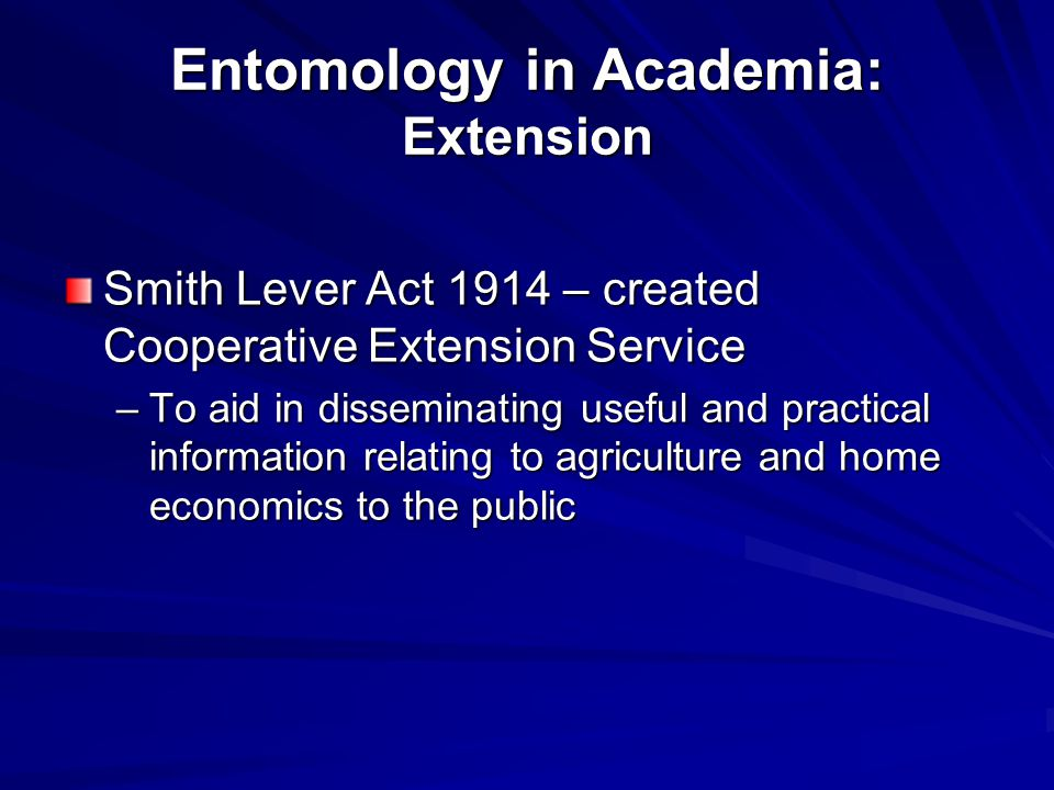 Entomology in Academia: Extension Smith Lever Act 1914 – created Cooperative Extension Service –To aid in disseminating useful and practical information relating to agriculture and home economics to the public