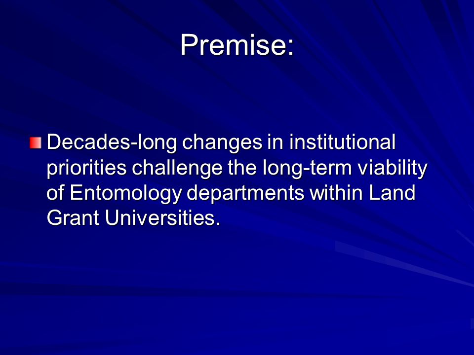 Premise: Decades-long changes in institutional priorities challenge the long-term viability of Entomology departments within Land Grant Universities.
