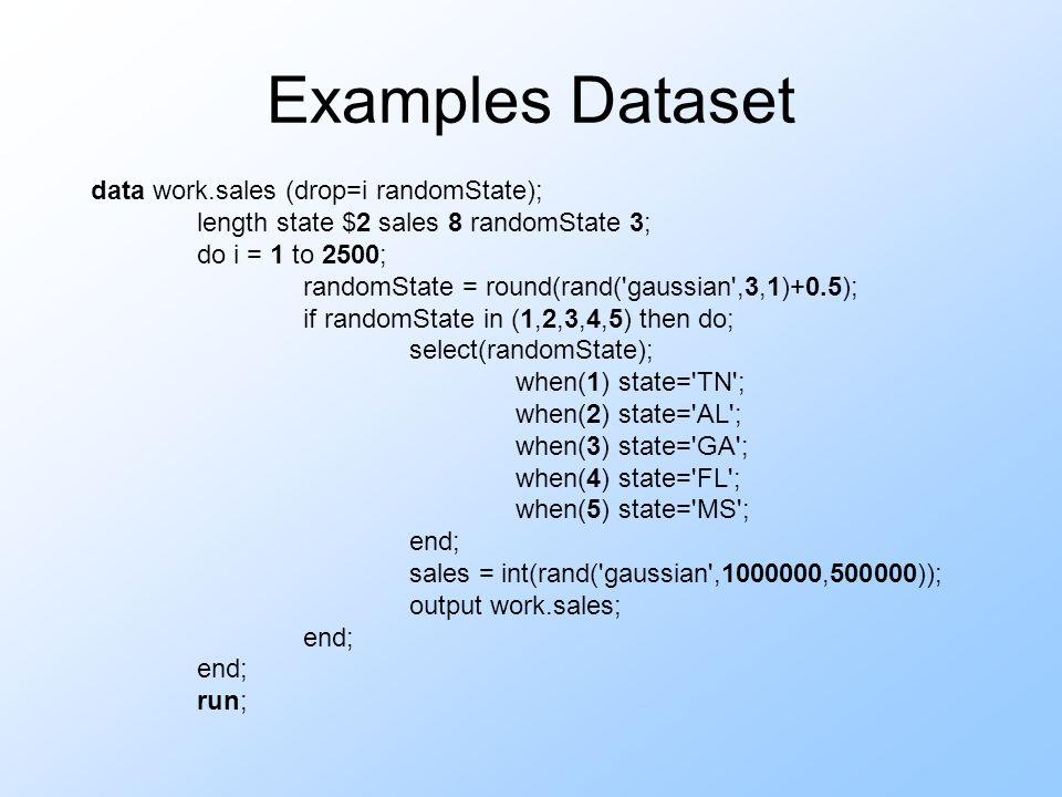Examples Dataset data work.sales (drop=i randomState); length state $2 sales 8 randomState 3; do i = 1 to 2500; randomState = round(rand( gaussian ,3,1)+0.5); if randomState in (1,2,3,4,5) then do; select(randomState); when(1) state= TN ; when(2) state= AL ; when(3) state= GA ; when(4) state= FL ; when(5) state= MS ; end; sales = int(rand( gaussian ,1000000,500000)); output work.sales; end; run;