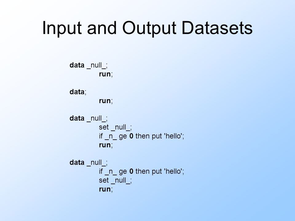 Input and Output Datasets data _null_; run; data; run; data _null_; set _null_; if _n_ ge 0 then put hello ; run; data _null_; if _n_ ge 0 then put hello ; set _null_; run;