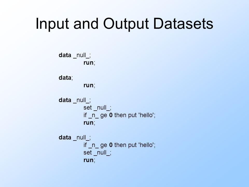 Input and Output Datasets data _null_; run; data; run; data _null_; set _null_; if _n_ ge 0 then put 'hello'; run; data _null_; if _n_ ge 0 then put '
