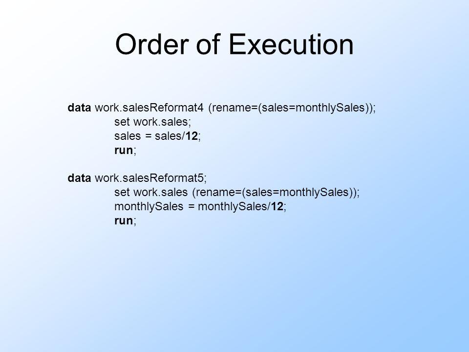Order of Execution data work.salesReformat4 (rename=(sales=monthlySales)); set work.sales; sales = sales/12; run; data work.salesReformat5; set work.s