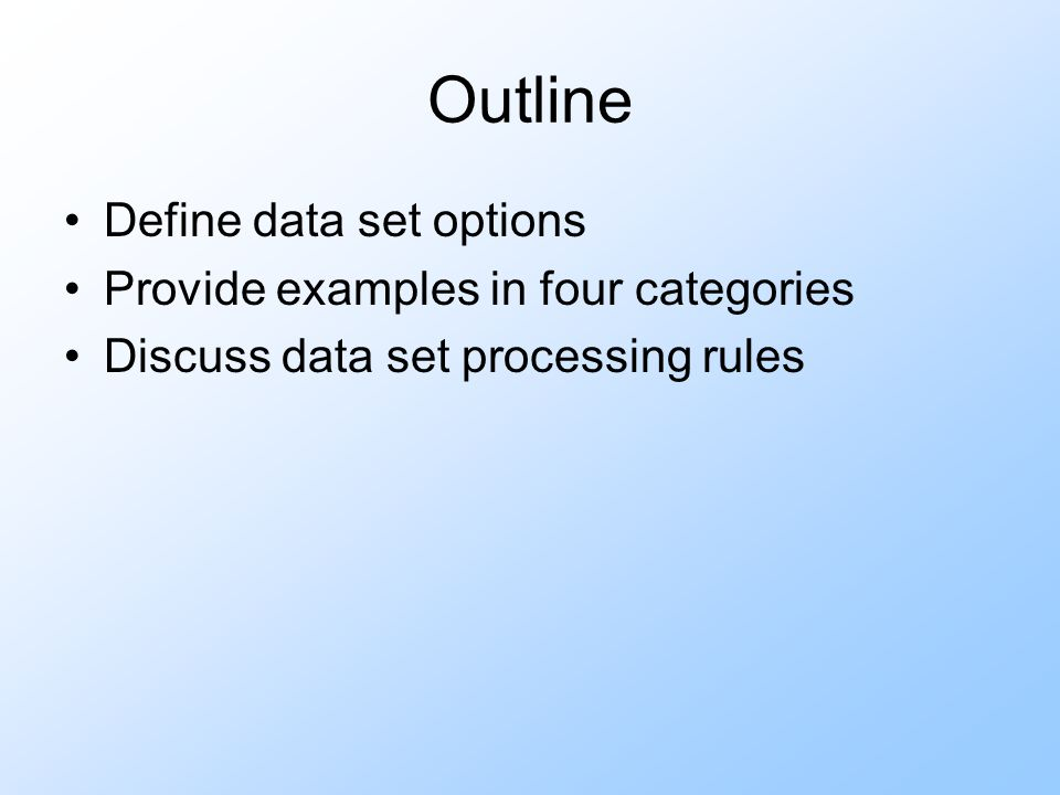 Outline Define data set options Provide examples in four categories Discuss data set processing rules