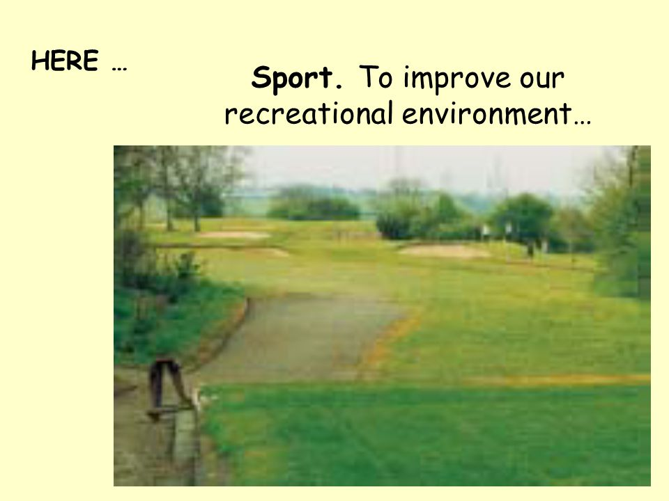 HERE … Sport. To improve our recreational environment…