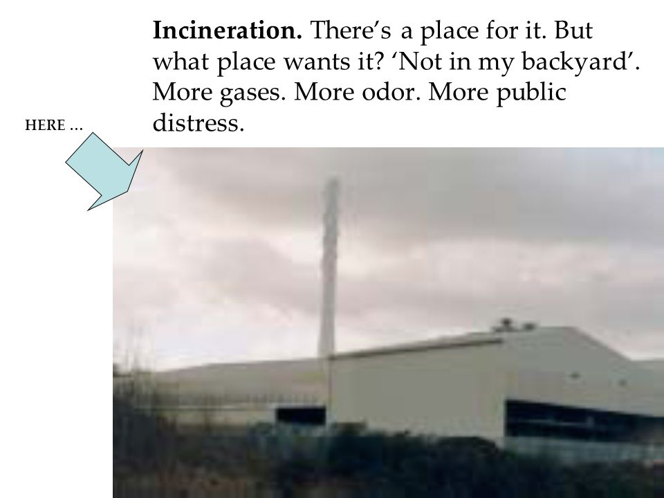 Incineration. There's a place for it. But what place wants it.