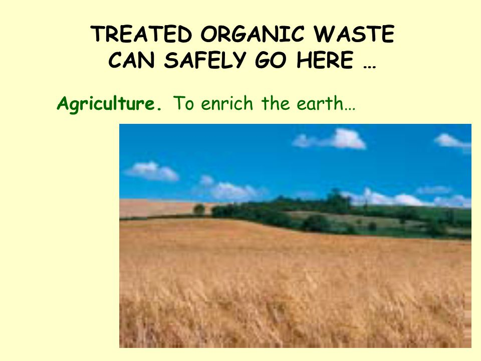 TREATED ORGANIC WASTE CAN SAFELY GO HERE … Agriculture. To enrich the earth…