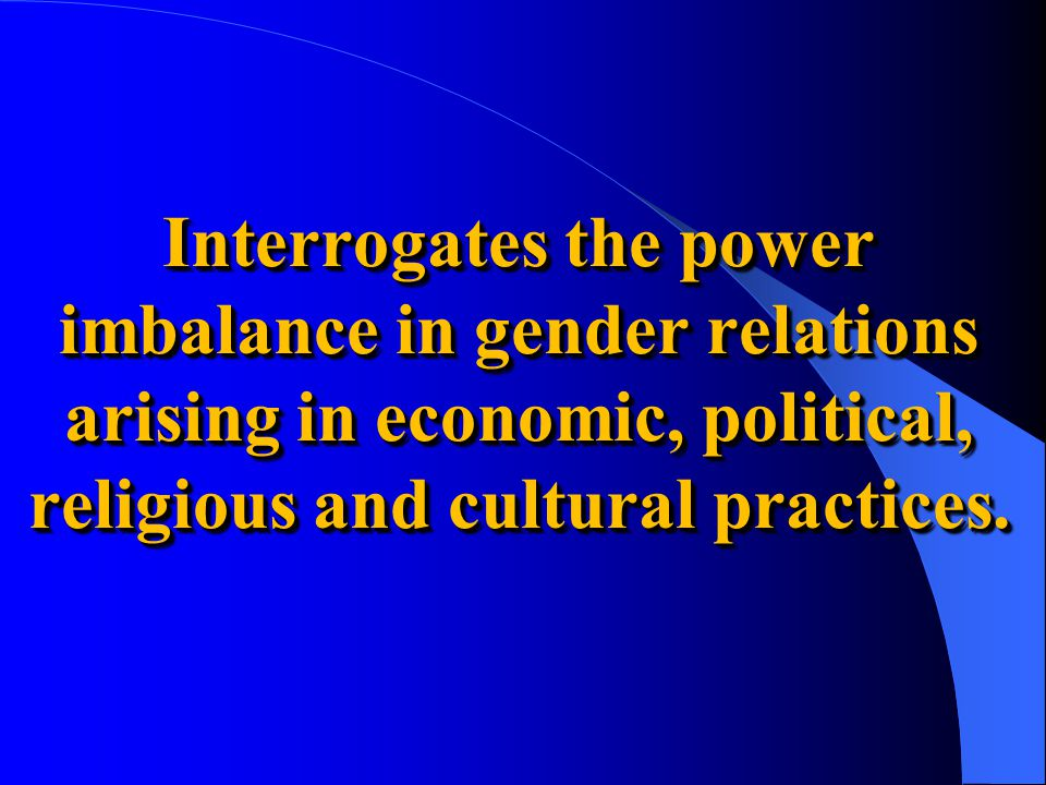 Interrogates the power imbalance in gender relations arising in economic, political, religious and cultural practices.