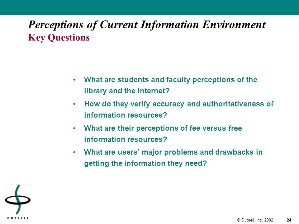 24© Outsell, Inc, 2002 Perceptions of Current Information Environment Key Questions What are students and faculty perceptions of the library and the Internet.