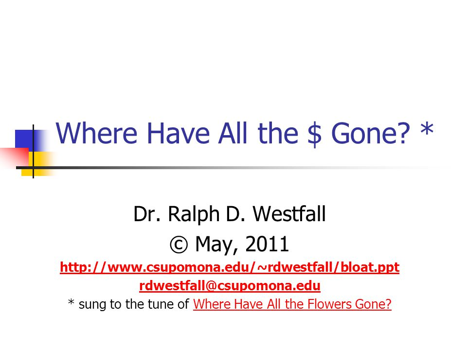 Where Have All the $ Gone? * Dr. Ralph D. Westfall © May, 2011 http://www.csupomona.edu/~rdwestfall/bloat.ppt rdwestfall@csupomona.edu * sung to the t
