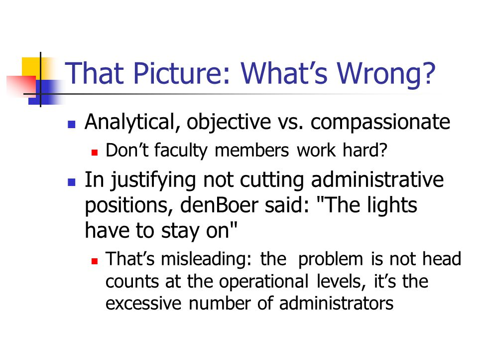 That Picture: What's Wrong? Analytical, objective vs. compassionate Don't faculty members work hard? In justifying not cutting administrative position
